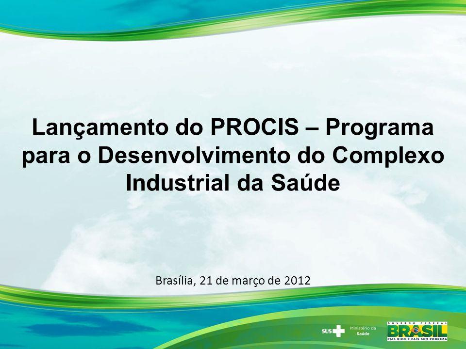 Brasília, 21 de março de 2012 Lançamento do PROCIS – Programa para o Desenvolvimento do Complexo Industrial da Saúde