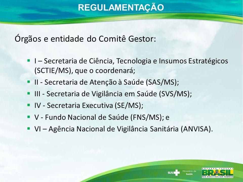 REGULAMENTAÇÃO Órgãos e entidade do Comitê Gestor: I – Secretaria de Ciência, Tecnologia e Insumos Estratégicos (SCTIE/MS), que o coordenará; II - Secretaria de Atenção à Saúde (SAS/MS); III - Secretaria de Vigilância em Saúde (SVS/MS); IV - Secretaria Executiva (SE/MS); V - Fundo Nacional de Saúde (FNS/MS); e VI – Agência Nacional de Vigilância Sanitária (ANVISA).