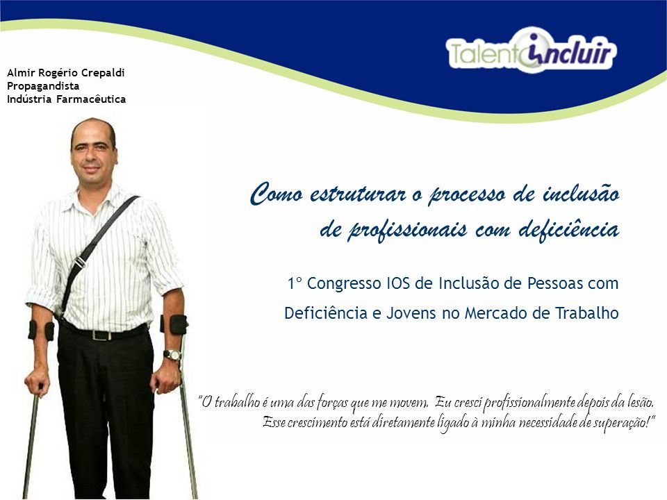 Como estruturar o processo de inclusão de profissionais com deficiência 1º Congresso IOS de Inclusão de Pessoas com Deficiência e Jovens no Mercado de Trabalho Almir Rogério Crepaldi Propagandista Indústria Farmacêutica O trabalho é uma das forças que me movem.