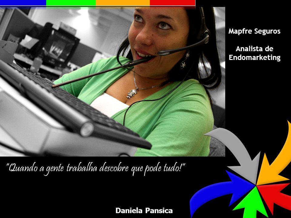 Quando a gente trabalha descobre que pode tudo! Mapfre Seguros Analista de Endomarketing Daniela Pansica