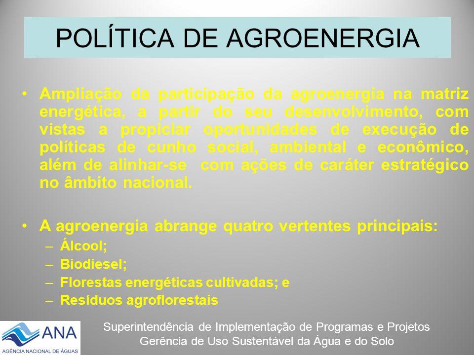 Superintendência de Implementação de Programas e Projetos Gerência de Uso Sustentável da Água e do Solo POLÍTICA DE AGROENERGIA Ampliação da participa