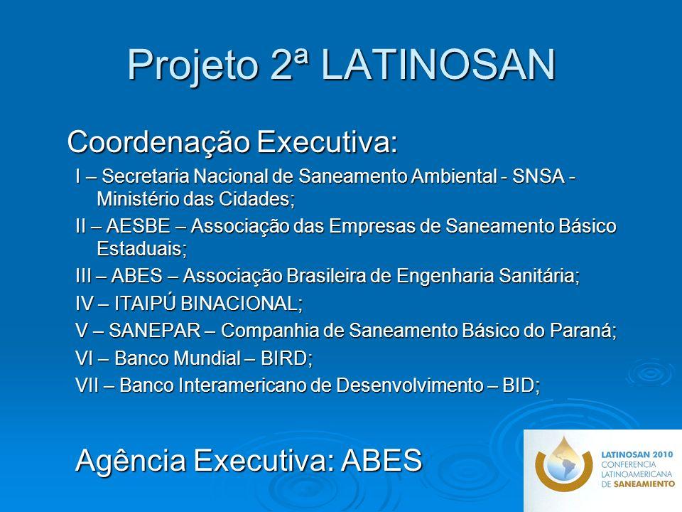 Projeto 2ª LATINOSAN Coordenação Executiva: Coordenação Executiva: I – Secretaria Nacional de Saneamento Ambiental - SNSA - Ministério das Cidades; II – AESBE – Associação das Empresas de Saneamento Básico Estaduais; III – ABES – Associação Brasileira de Engenharia Sanitária; IV – ITAIPÚ BINACIONAL; V – SANEPAR – Companhia de Saneamento Básico do Paraná; VI – Banco Mundial – BIRD; VII – Banco Interamericano de Desenvolvimento – BID; Agência Executiva: ABES