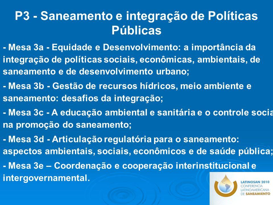 - Mesa 3a - Equidade e Desenvolvimento: a importância da integração de políticas sociais, econômicas, ambientais, de saneamento e de desenvolvimento urbano; - Mesa 3b - Gestão de recursos hídricos, meio ambiente e saneamento: desafios da integração; - Mesa 3c - A educação ambiental e sanitária e o controle social na promoção do saneamento; - Mesa 3d - Articulação regulatória para o saneamento: aspectos ambientais, sociais, econômicos e de saúde pública; - Mesa 3e – Coordenação e cooperação interinstitucional e intergovernamental.
