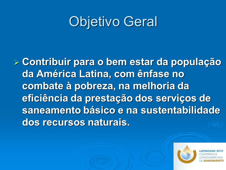 Objetivo Geral Contribuir para o bem estar da população da América Latina, com ênfase no combate à pobreza, na melhoria da eficiência da prestação dos serviços de saneamento básico e na sustentabilidade dos recursos naturais.