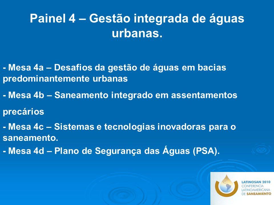 - Mesa 4a – Desafios da gestão de águas em bacias predominantemente urbanas - Mesa 4b – Saneamento integrado em assentamentos precários - Mesa 4c – Sistemas e tecnologias inovadoras para o saneamento.