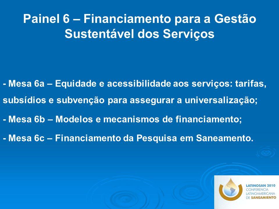 - Mesa 6a – Equidade e acessibilidade aos serviços: tarifas, subsídios e subvenção para assegurar a universalização; - Mesa 6b – Modelos e mecanismos de financiamento; - Mesa 6c – Financiamento da Pesquisa em Saneamento.