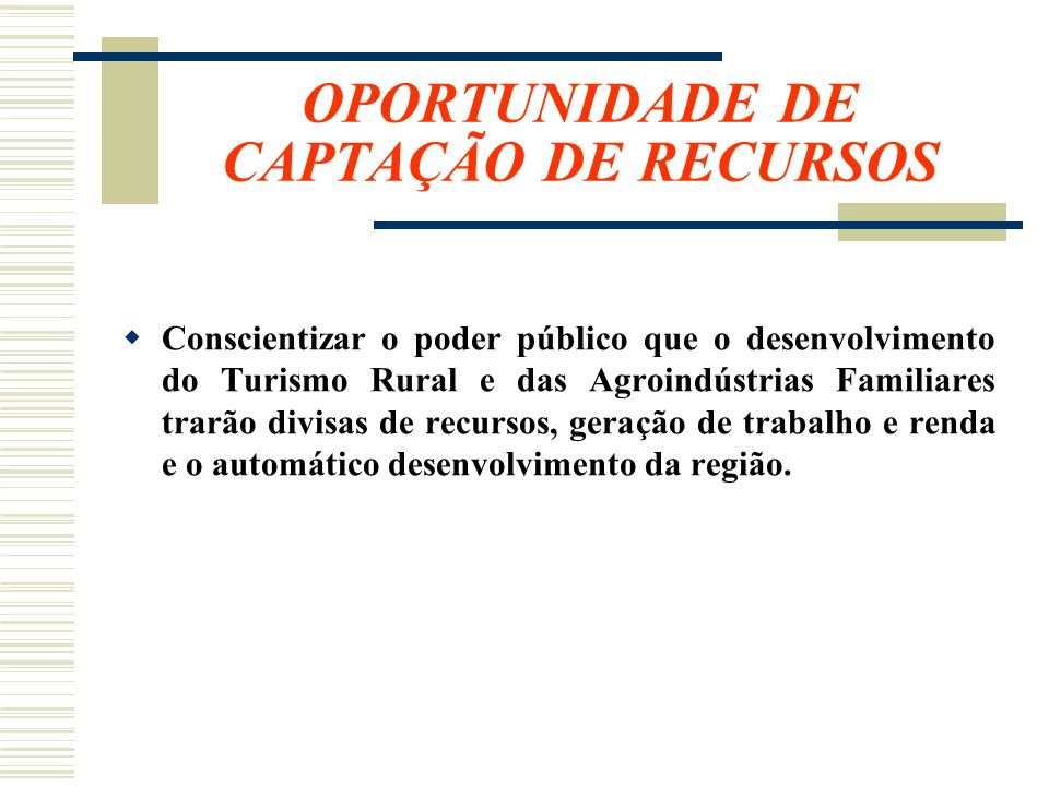 OPORTUNIDADE DE CAPTAÇÃO DE RECURSOS Conscientizar o poder público que o desenvolvimento do Turismo Rural e das Agroindústrias Familiares trarão divis