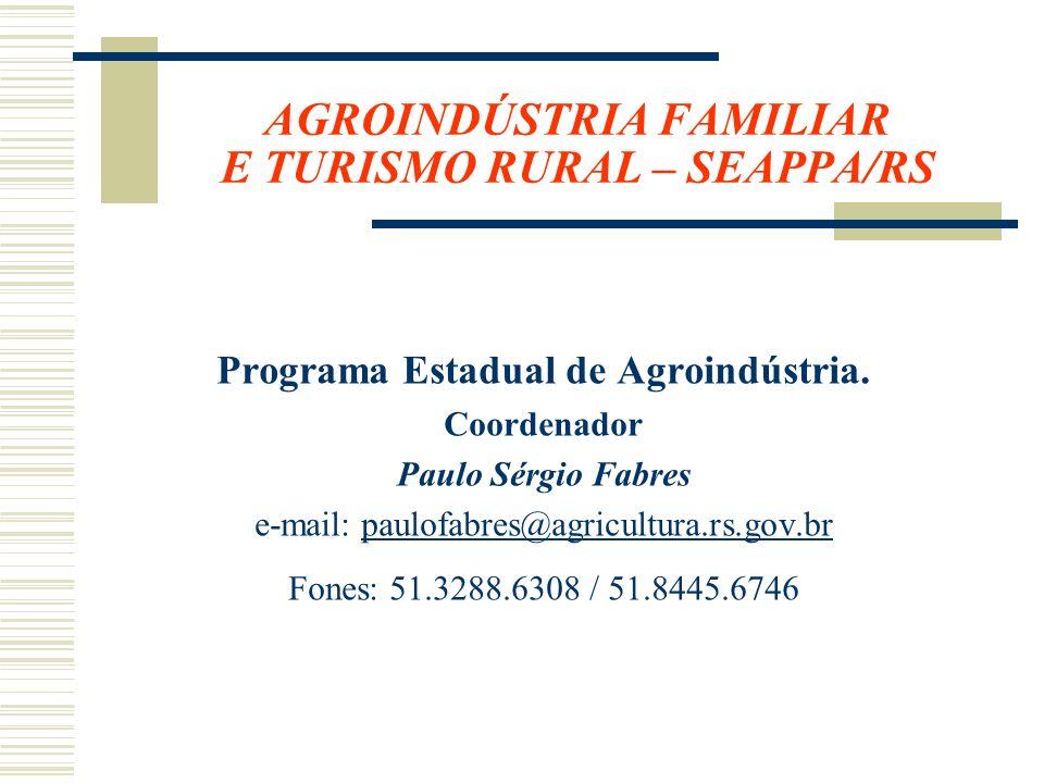 AGROINDÚSTRIA FAMILIAR E TURISMO RURAL – SEAPPA/RS Programa Estadual de Agroindústria. Coordenador Paulo Sérgio Fabres e-mail: paulofabres@agricultura