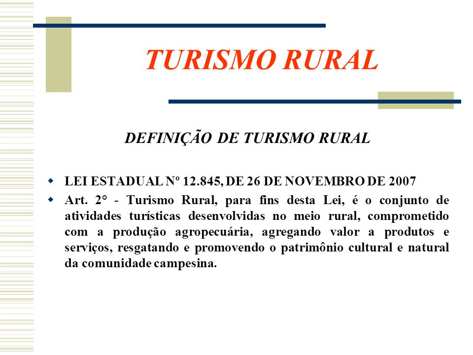 TURISMO RURAL DEFINIÇÃO DE TURISMO RURAL LEI ESTADUAL Nº 12.845, DE 26 DE NOVEMBRO DE 2007 Art. 2° - Turismo Rural, para fins desta Lei, é o conjunto