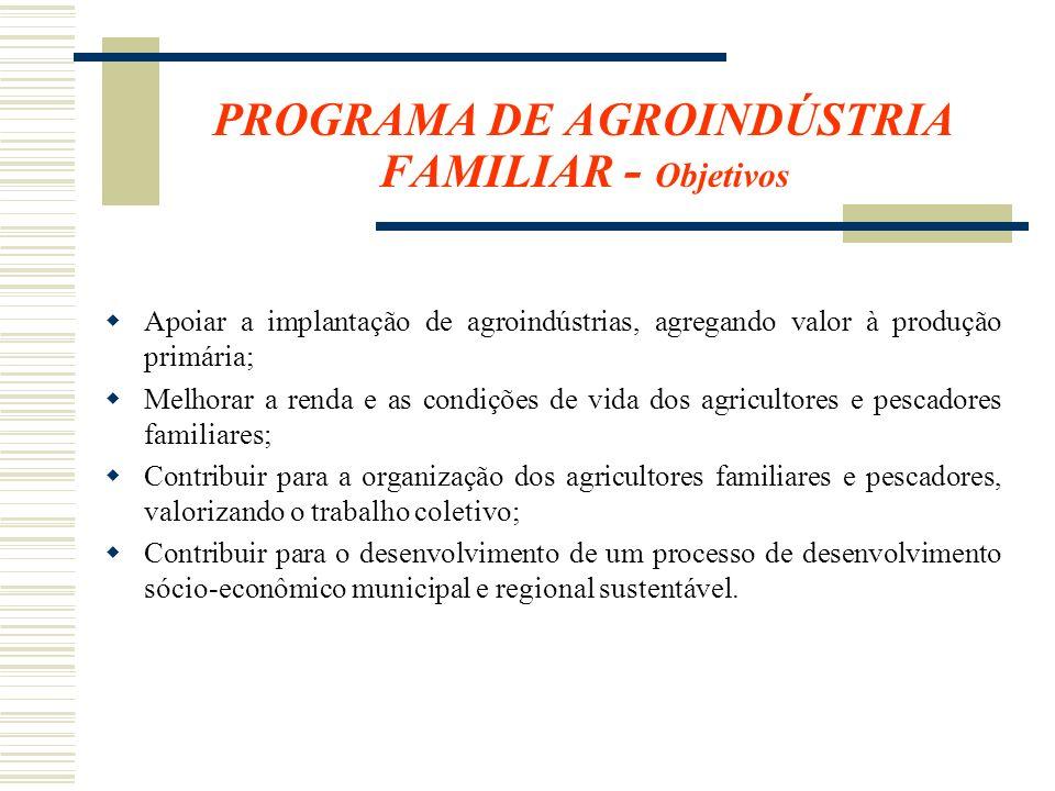 PROGRAMA DE AGROINDÚSTRIA FAMILIAR - Objetivos Apoiar a implantação de agroindústrias, agregando valor à produção primária; Melhorar a renda e as cond