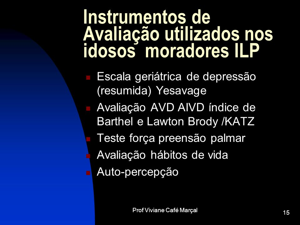 Prof Viviane Café Marçal 15 Instrumentos de Avaliação utilizados nos idosos moradores ILP Escala geriátrica de depressão (resumida) Yesavage Avaliação