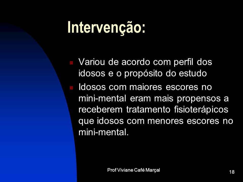 Prof Viviane Café Marçal 18 Intervenção: Variou de acordo com perfil dos idosos e o propósito do estudo Idosos com maiores escores no mini-mental eram