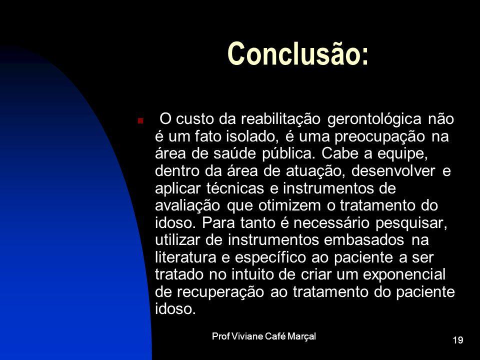 Prof Viviane Café Marçal 19 Conclusão: O custo da reabilitação gerontológica não é um fato isolado, é uma preocupação na área de saúde pública. Cabe a