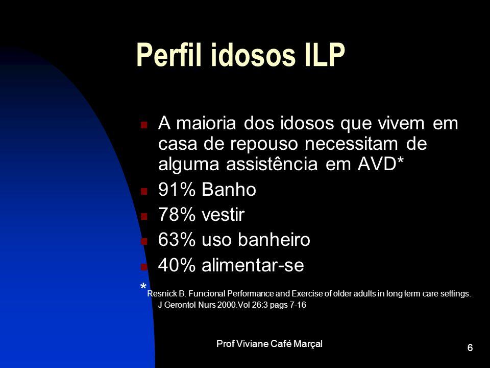 Prof Viviane Café Marçal 6 Perfil idosos ILP A maioria dos idosos que vivem em casa de repouso necessitam de alguma assistência em AVD* 91% Banho 78%