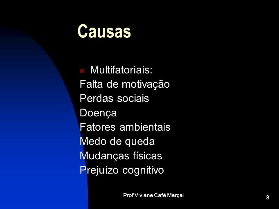 Prof Viviane Café Marçal 8 Causas Multifatoriais: Falta de motivação Perdas sociais Doença Fatores ambientais Medo de queda Mudanças físicas Prejuízo