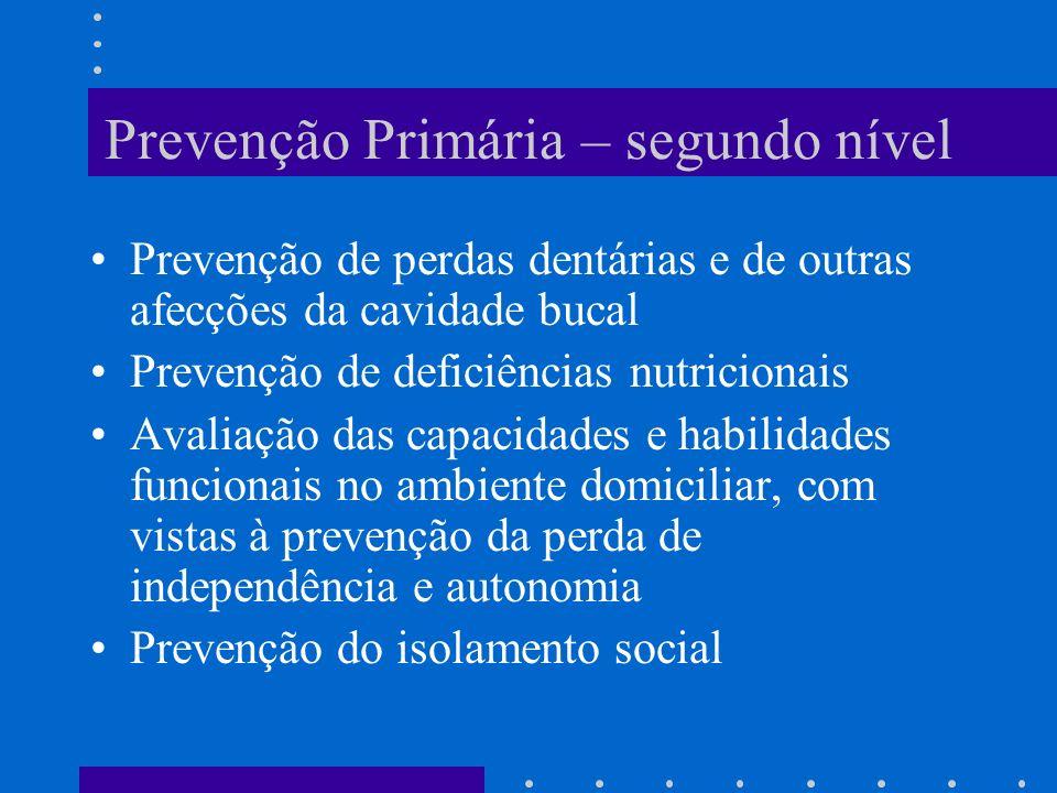 Prevenção Primária – segundo nível Prevenção de perdas dentárias e de outras afecções da cavidade bucal Prevenção de deficiências nutricionais Avaliação das capacidades e habilidades funcionais no ambiente domiciliar, com vistas à prevenção da perda de independência e autonomia Prevenção do isolamento social