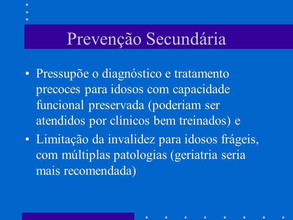 Prevenção Secundária Pressupõe o diagnóstico e tratamento precoces para idosos com capacidade funcional preservada (poderiam ser atendidos por clínicos bem treinados) e Limitação da invalidez para idosos frágeis, com múltiplas patologias (geriatria seria mais recomendada)