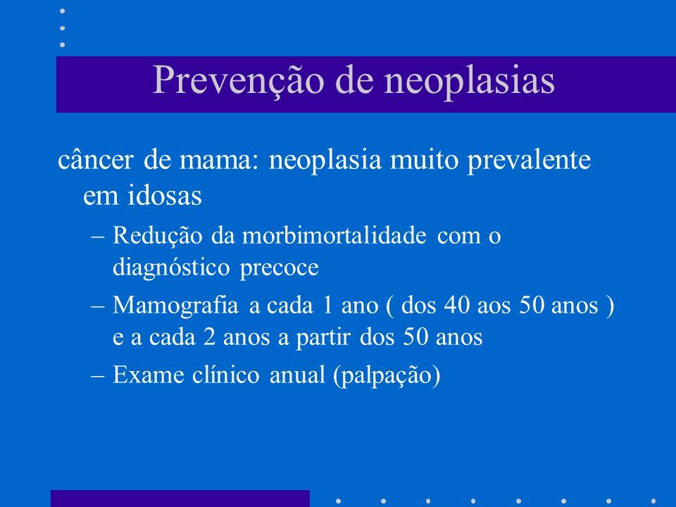 Prevenção de neoplasias câncer de mama: neoplasia muito prevalente em idosas –Redução da morbimortalidade com o diagnóstico precoce –Mamografia a cada 1 ano ( dos 40 aos 50 anos ) e a cada 2 anos a partir dos 50 anos –Exame clínico anual (palpação)