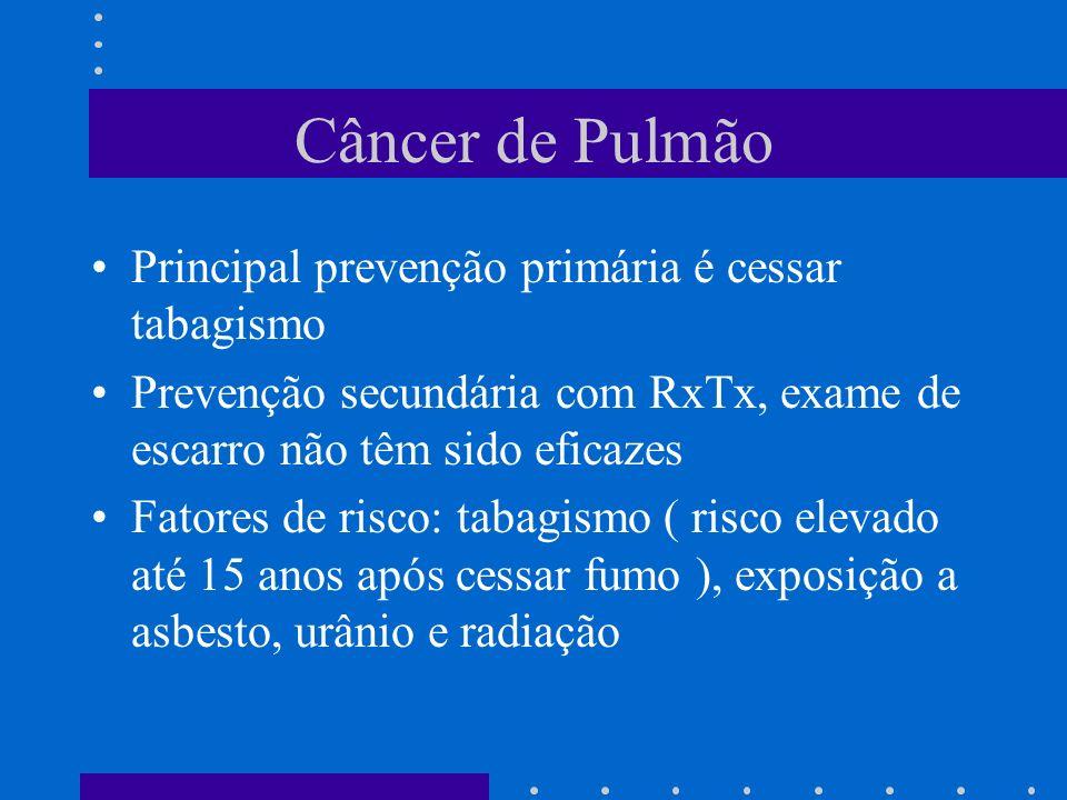 Câncer de Pulmão Principal prevenção primária é cessar tabagismo Prevenção secundária com RxTx, exame de escarro não têm sido eficazes Fatores de risco: tabagismo ( risco elevado até 15 anos após cessar fumo ), exposição a asbesto, urânio e radiação