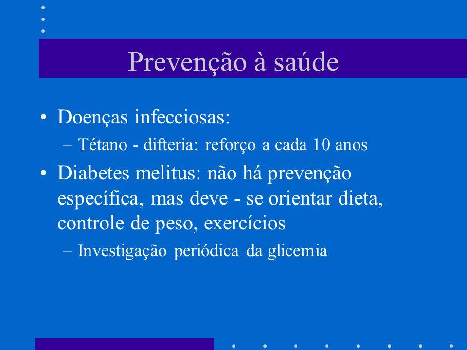 Prevenção à saúde Doenças infecciosas: –Tétano - difteria: reforço a cada 10 anos Diabetes melitus: não há prevenção específica, mas deve - se orientar dieta, controle de peso, exercícios –Investigação periódica da glicemia