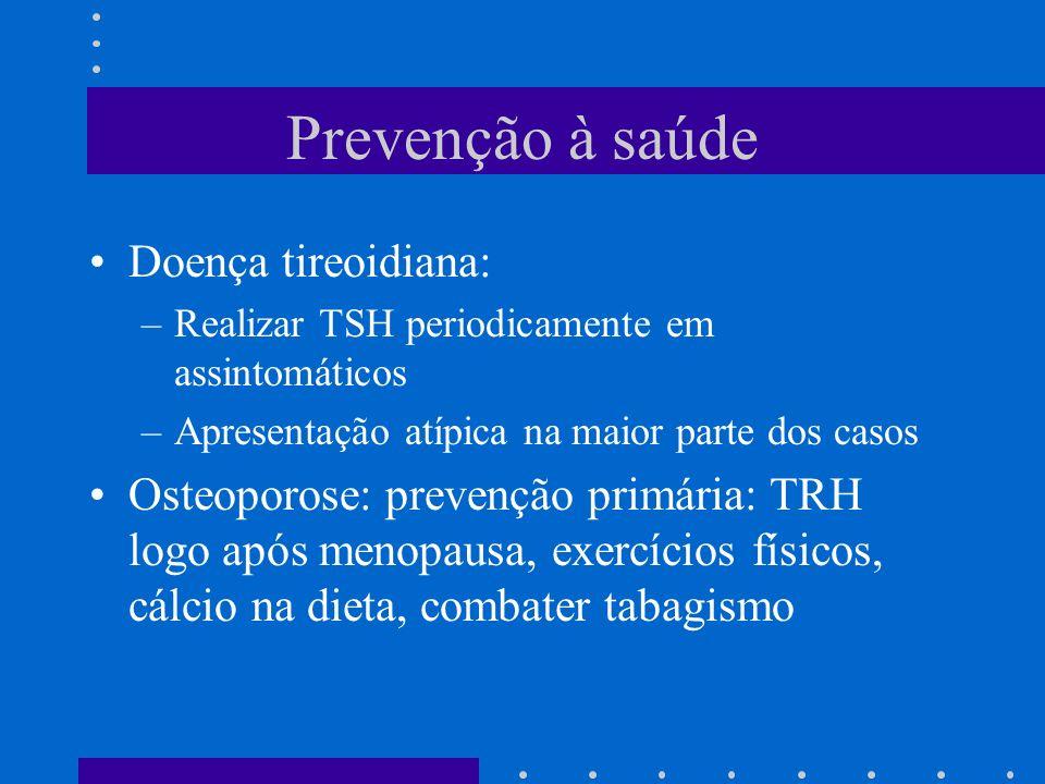 Prevenção à saúde Doença tireoidiana: –Realizar TSH periodicamente em assintomáticos –Apresentação atípica na maior parte dos casos Osteoporose: prevenção primária: TRH logo após menopausa, exercícios físicos, cálcio na dieta, combater tabagismo