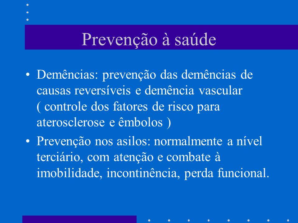 Prevenção à saúde Demências: prevenção das demências de causas reversíveis e demência vascular ( controle dos fatores de risco para aterosclerose e êmbolos ) Prevenção nos asilos: normalmente a nível terciário, com atenção e combate à imobilidade, incontinência, perda funcional.