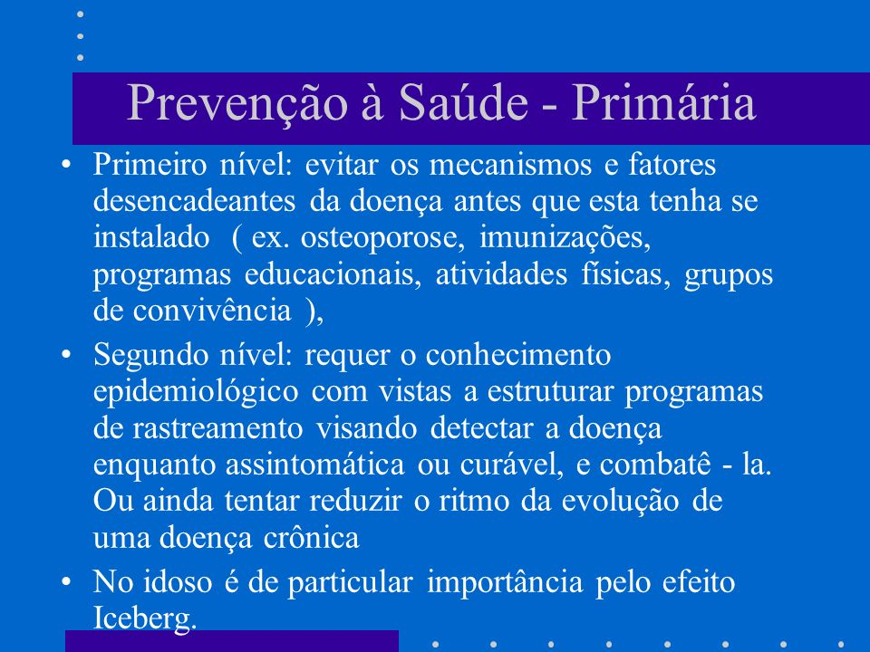 Prevenção à Saúde - Primária Primeiro nível: evitar os mecanismos e fatores desencadeantes da doença antes que esta tenha se instalado ( ex.