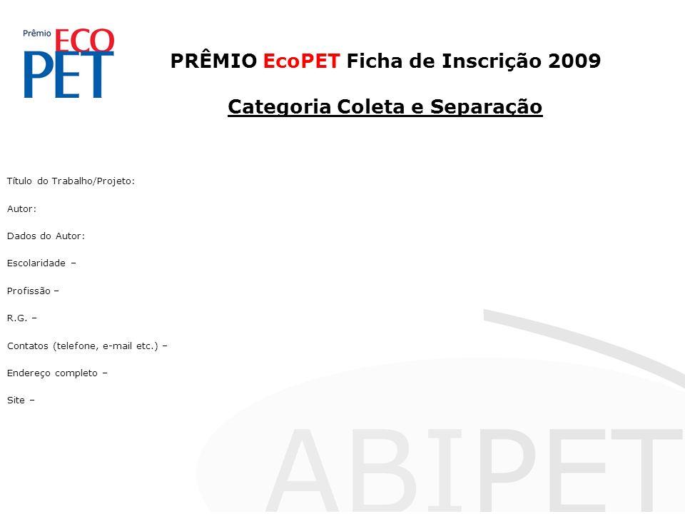 PRÊMIO EcoPET Ficha de Inscrição 2009 Categoria Coleta e Separação Título do Trabalho/Projeto: Autor: Dados do Autor: Escolaridade – Profissão – R.G.