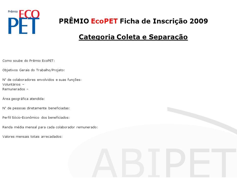 PRÊMIO EcoPET Ficha de Inscrição 2009 Categoria Coleta e Separação Como soube do Prêmio EcoPET: Objetivos Gerais do Trabalho/Projeto: N° de colaborado