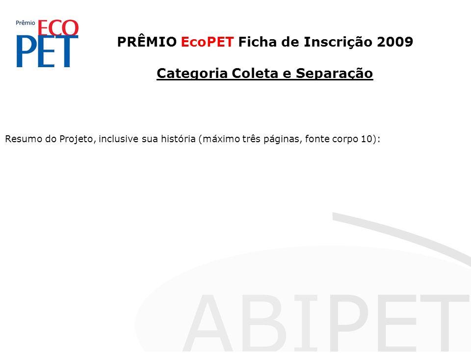 PRÊMIO EcoPET Ficha de Inscrição 2009 Categoria Coleta e Separação Resumo do Projeto, inclusive sua história (máximo três páginas, fonte corpo 10):