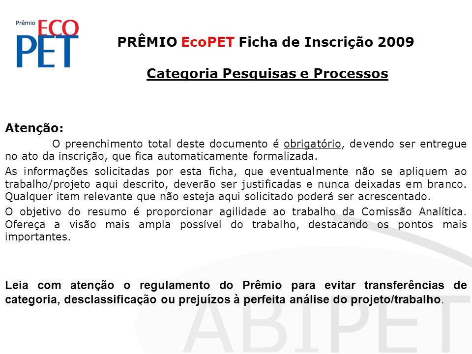 PRÊMIO EcoPET Ficha de Inscrição 2009 Categoria Pesquisas e Processos Atenção: O preenchimento total deste documento é obrigatório, devendo ser entregue no ato da inscrição, que fica automaticamente formalizada.