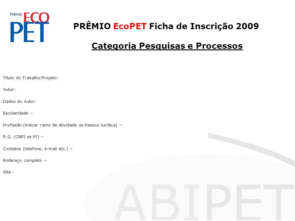 PRÊMIO EcoPET Ficha de Inscrição 2009 Categoria Pesquisas e Processos Título do Trabalho/Projeto: Autor: Dados do Autor: Escolaridade – Profissão (indicar ramo de atividade se Pessoa Jurídica) – R.G.