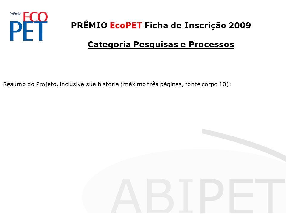 PRÊMIO EcoPET Ficha de Inscrição 2009 Categoria Pesquisas e Processos Resumo do Projeto, inclusive sua história (máximo três páginas, fonte corpo 10):