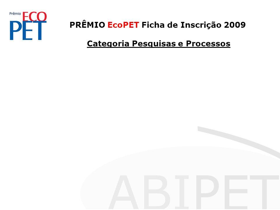 PRÊMIO EcoPET Ficha de Inscrição 2009 Categoria Pesquisas e Processos