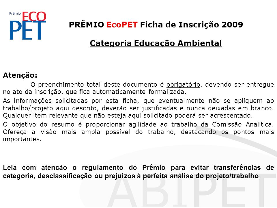 PRÊMIO EcoPET Ficha de Inscrição 2009 Categoria Educação Ambiental Atenção: O preenchimento total deste documento é obrigatório, devendo ser entregue no ato da inscrição, que fica automaticamente formalizada.