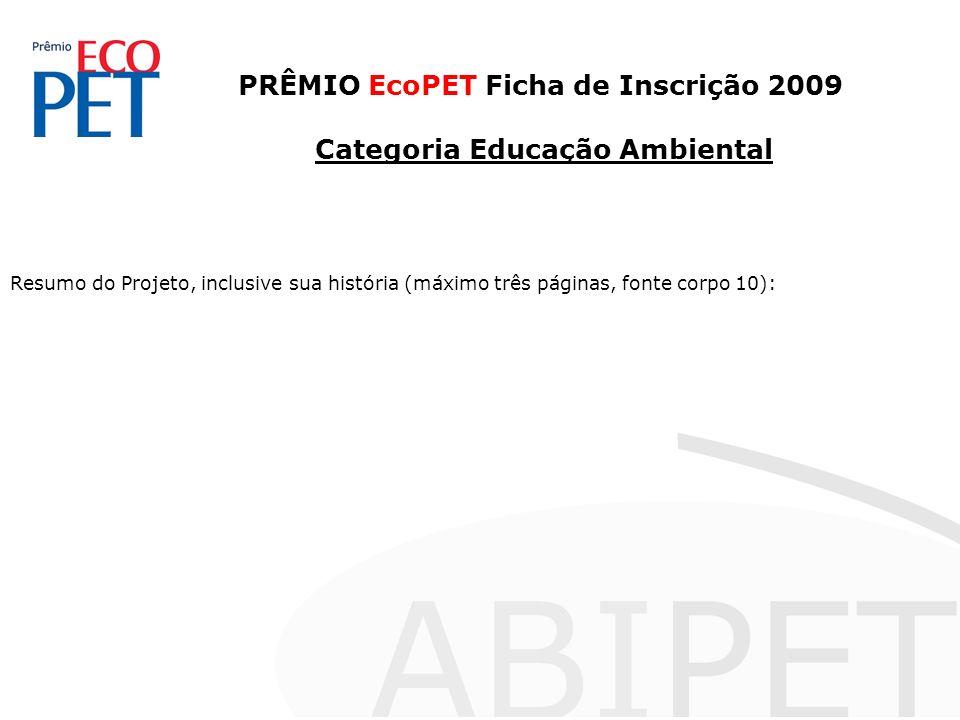 PRÊMIO EcoPET Ficha de Inscrição 2009 Categoria Educação Ambiental Resumo do Projeto, inclusive sua história (máximo três páginas, fonte corpo 10):