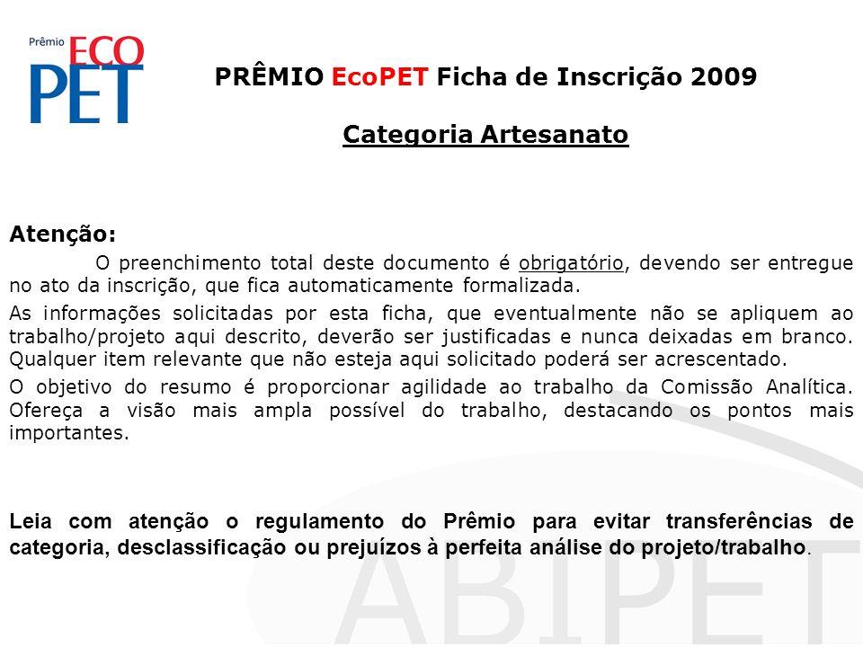 PRÊMIO EcoPET Ficha de Inscrição 2009 Categoria Artesanato Atenção: O preenchimento total deste documento é obrigatório, devendo ser entregue no ato da inscrição, que fica automaticamente formalizada.