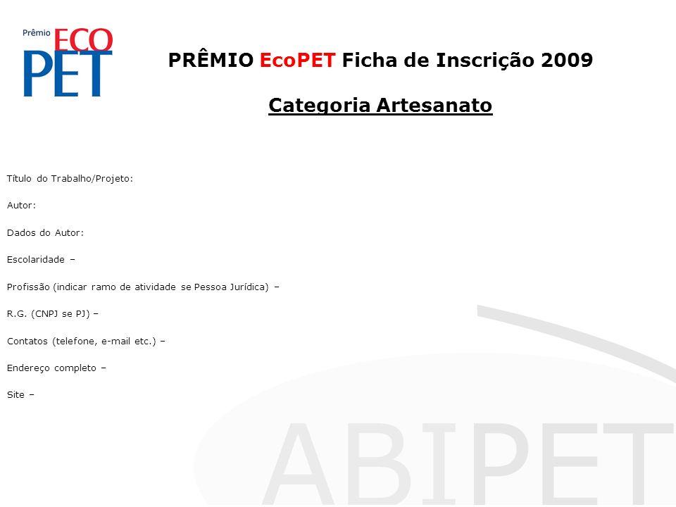 PRÊMIO EcoPET Ficha de Inscrição 2009 Categoria Artesanato Título do Trabalho/Projeto: Autor: Dados do Autor: Escolaridade – Profissão (indicar ramo de atividade se Pessoa Jurídica) – R.G.