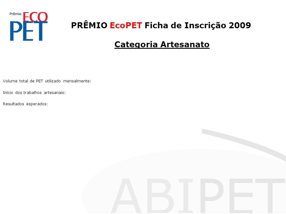PRÊMIO EcoPET Ficha de Inscrição 2009 Categoria Artesanato Volume total de PET utilizado mensalmente: Início dos trabalhos artesanais: Resultados esperados: