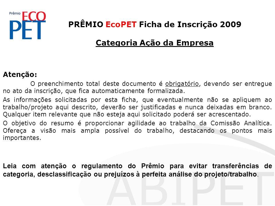 PRÊMIO EcoPET Ficha de Inscrição 2009 Categoria Ação da Empresa Atenção: O preenchimento total deste documento é obrigatório, devendo ser entregue no ato da inscrição, que fica automaticamente formalizada.