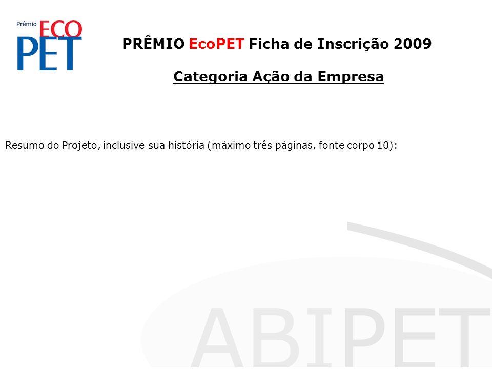 PRÊMIO EcoPET Ficha de Inscrição 2009 Categoria Ação da Empresa Resumo do Projeto, inclusive sua história (máximo três páginas, fonte corpo 10):