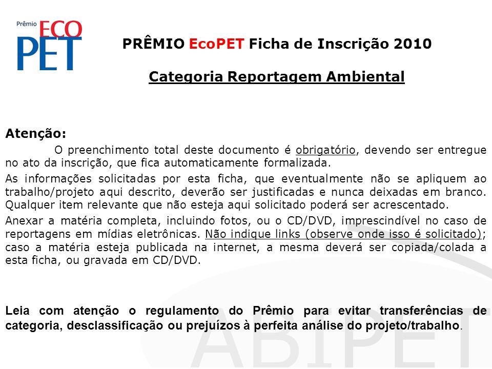 PRÊMIO EcoPET Ficha de Inscrição 2010 Categoria Reportagem Ambiental Atenção: O preenchimento total deste documento é obrigatório, devendo ser entregue no ato da inscrição, que fica automaticamente formalizada.