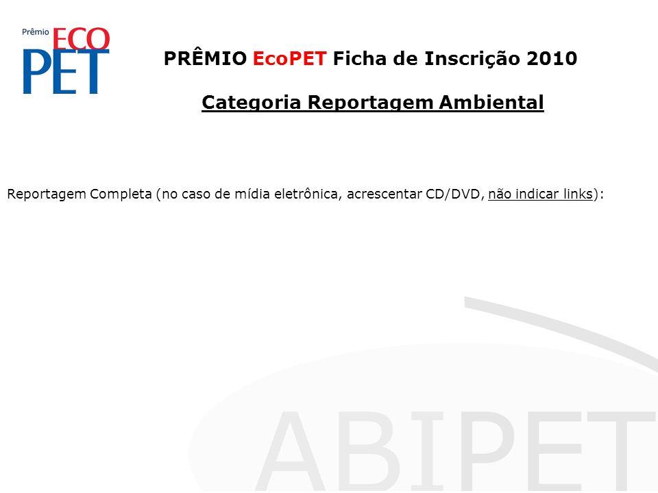 PRÊMIO EcoPET Ficha de Inscrição 2010 Categoria Reportagem Ambiental Reportagem Completa (no caso de mídia eletrônica, acrescentar CD/DVD, não indicar links):