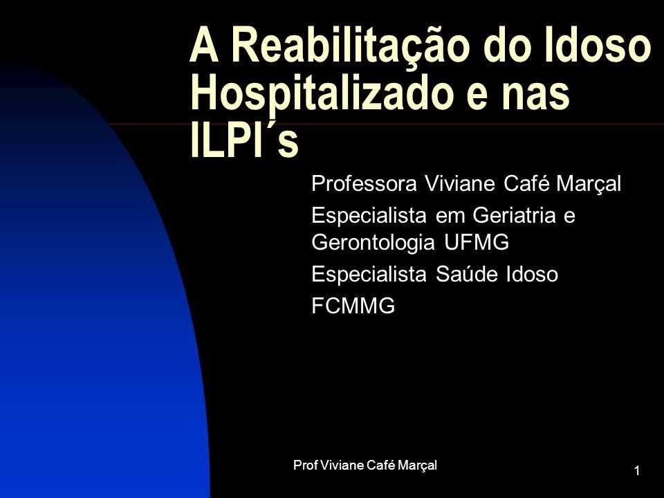 Prof Viviane Café Marçal 1 A Reabilitação do Idoso Hospitalizado e nas ILPI´s Professora Viviane Café Marçal Especialista em Geriatria e Gerontologia