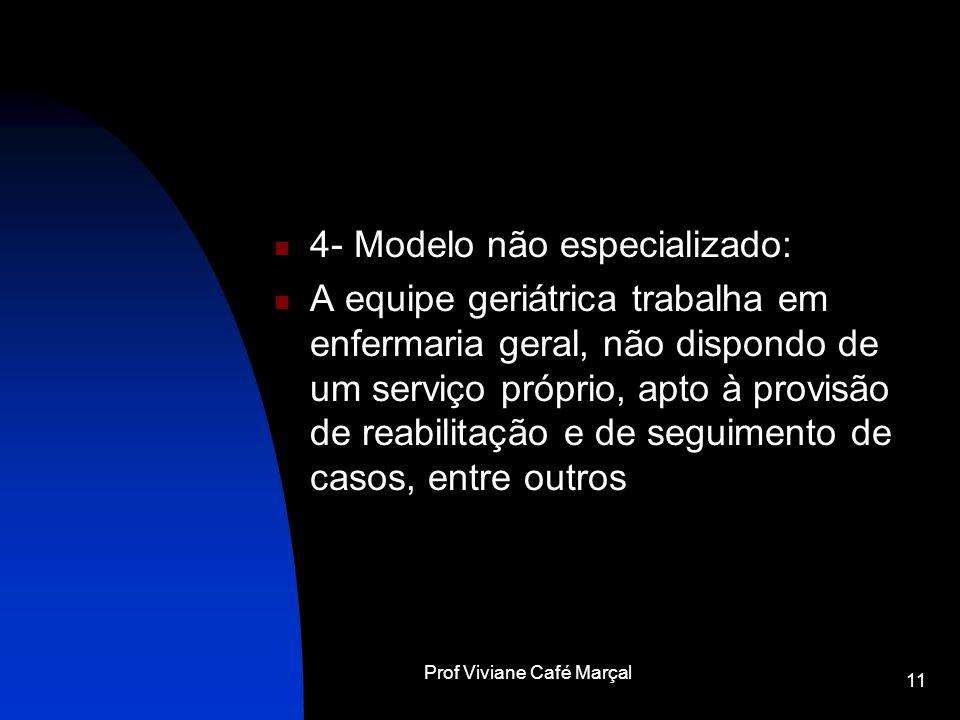 Prof Viviane Café Marçal 11 4- Modelo não especializado: A equipe geriátrica trabalha em enfermaria geral, não dispondo de um serviço próprio, apto à