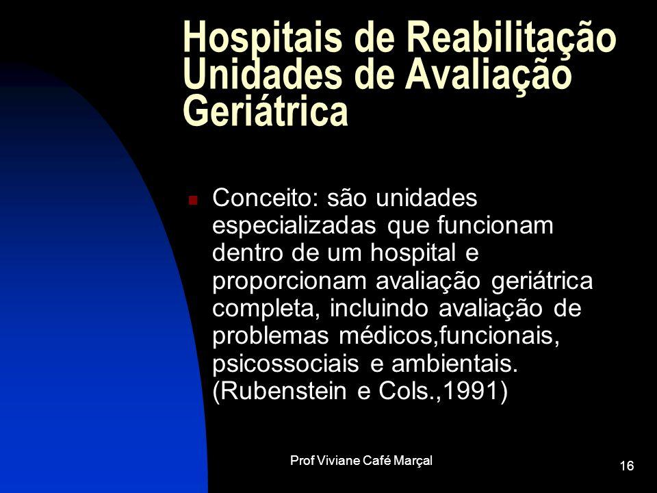 Prof Viviane Café Marçal 16 Hospitais de Reabilitação Unidades de Avaliação Geriátrica Conceito: são unidades especializadas que funcionam dentro de u