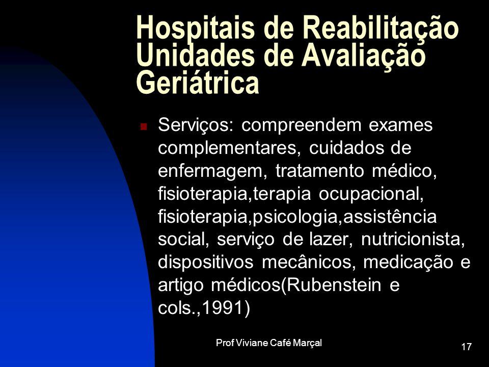 Prof Viviane Café Marçal 17 Hospitais de Reabilitação Unidades de Avaliação Geriátrica Serviços: compreendem exames complementares, cuidados de enferm