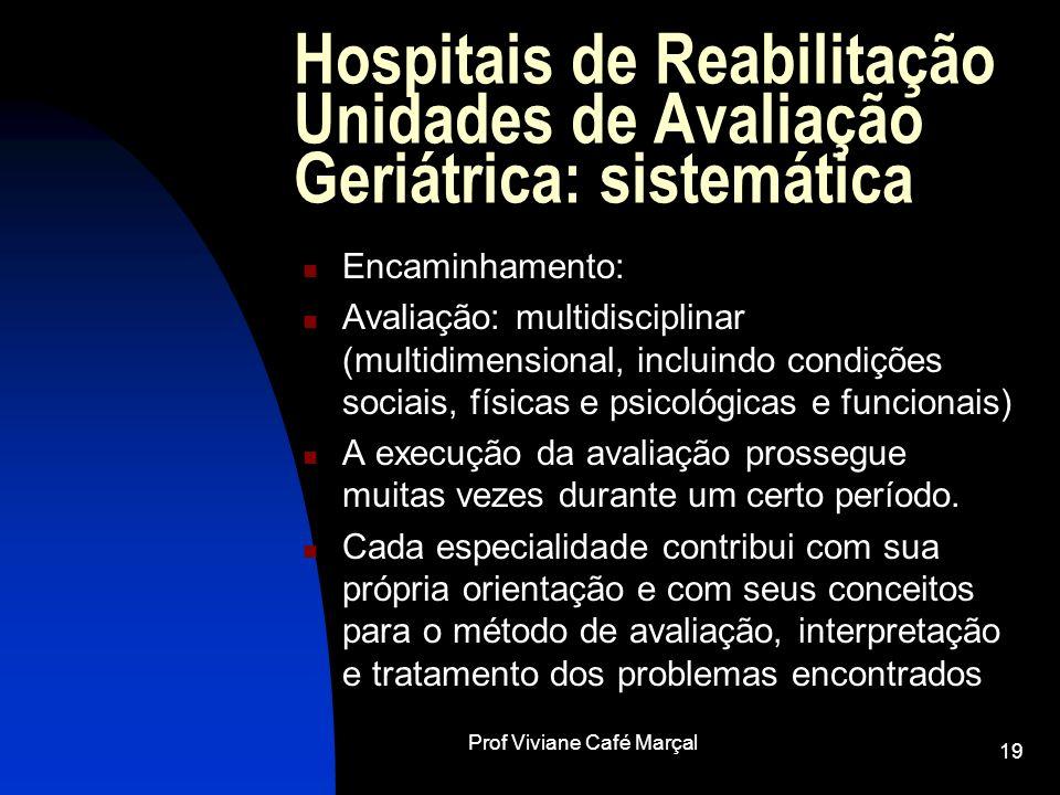 Prof Viviane Café Marçal 19 Hospitais de Reabilitação Unidades de Avaliação Geriátrica: sistemática Encaminhamento: Avaliação: multidisciplinar (multi