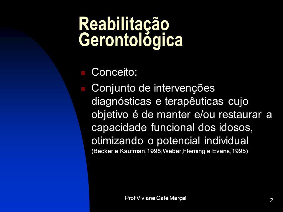 Prof Viviane Café Marçal 2 Reabilitação Gerontológica Conceito: Conjunto de intervenções diagnósticas e terapêuticas cujo objetivo é de manter e/ou re