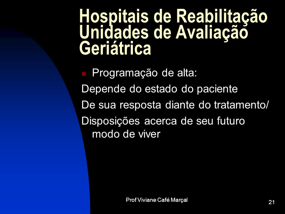 Prof Viviane Café Marçal 21 Hospitais de Reabilitação Unidades de Avaliação Geriátrica Programação de alta: Depende do estado do paciente De sua respo